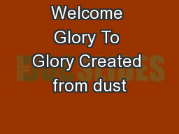 Welcome Glory To Glory Created from dust