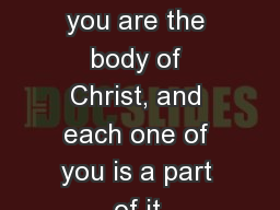 1 Corinthians 12:27 Now you are the body of Christ, and each one of you is a part of it.