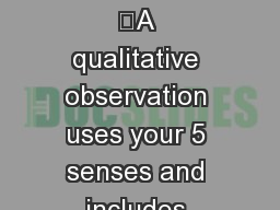 Qualitative Observation 	A qualitative observation uses your 5 senses and includes descriptions of
