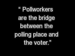 """ Pollworkers  are the bridge between the polling place and the voter."""