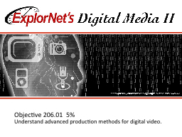 Objective  206.01   5 % Understand advanced production methods for digital video.