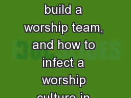 WORSHIP CULTURE Learn how to build a worship team, and how to infect a worship culture in your chur