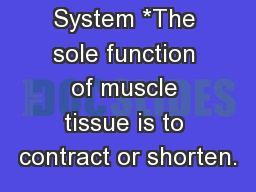 The Muscular System *The sole function of muscle tissue is to contract or shorten.