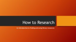 How to Research An introduction to finding and using
