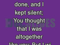 These things you have done, and I kept silent; You thought that I was altogether like you; But I wi