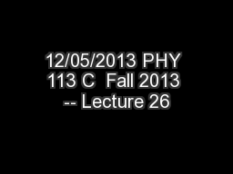 12/05/2013 PHY 113 C  Fall 2013 -- Lecture 26 PowerPoint PPT Presentation