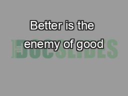 Better is the enemy of good
