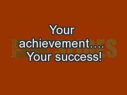 Your achievement…. Your success!