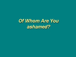 Of Whom Are You ashamed?