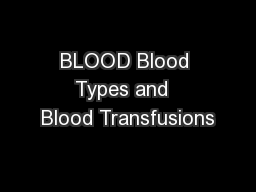 BLOOD Blood Types and  Blood Transfusions