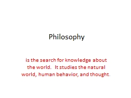 Philosophy is the search for knowledge about the world.  It studies the natural world, human behavi