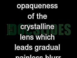 Cataract  It is a clouding or opaqueness of the crystalline lens which leads gradual painless blurr