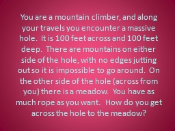 You are a mountain climber, and along your travels you encounter a massive hole.  It is 100 feet ac