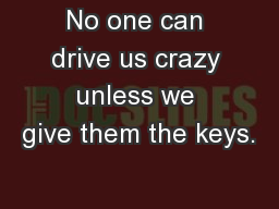 No one can drive us crazy unless we give them the keys.�