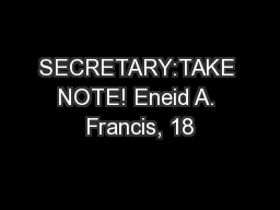 SECRETARY:TAKE NOTE! Eneid A. Francis, 18