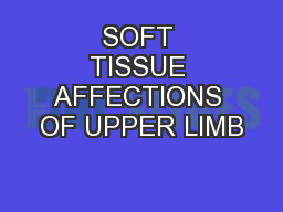 SOFT TISSUE AFFECTIONS OF UPPER LIMB