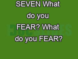 SEVEN What do you FEAR? What do you FEAR?
