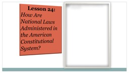 Lesson 24: How Are National Laws Administered in the American Constitutional System?
