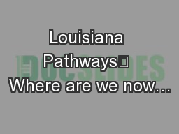 Louisiana Pathways	 Where are we now… PowerPoint PPT Presentation