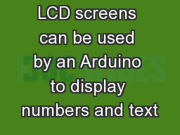 LCD Purpose LCD screens can be used by an Arduino to display numbers and text