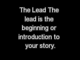 The Lead The lead is the beginning or introduction to your story.
