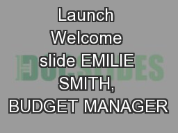 Launch Welcome slide EMILIE SMITH, BUDGET MANAGER
