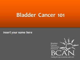 Bladder Cancer 101 Insert your name here