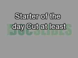 Starter of the day Cut at least