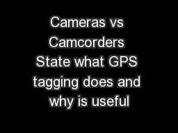 Cameras vs Camcorders State what GPS tagging does and why is useful