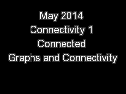 May 2014 Connectivity 1 Connected Graphs and Connectivity