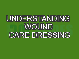 UNDERSTANDING WOUND CARE DRESSING