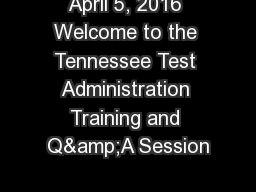 April 5, 2016 Welcome to the Tennessee Test Administration Training and Q&A Session