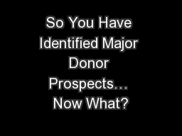 So You Have Identified Major Donor Prospects… Now What? PowerPoint PPT Presentation