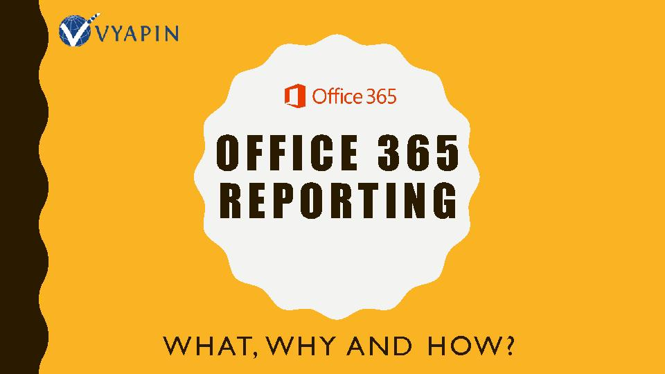 The What, Why And How Of Office 365 Reporting