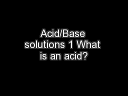 Acid/Base solutions 1 What is an acid?