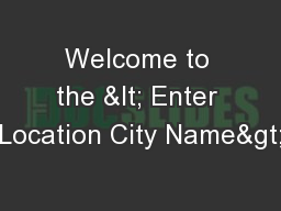 Welcome to the < Enter Location City Name>