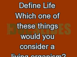 How to Define Life Which one of these things would you consider a living organism? PowerPoint PPT Presentation