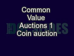 Common Value Auctions 1 Coin auction