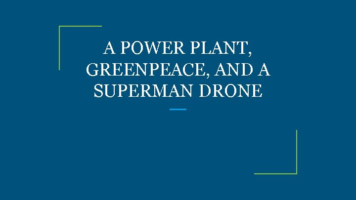 A POWER PLANT, GREENPEACE, AND A SUPERMAN DRONE