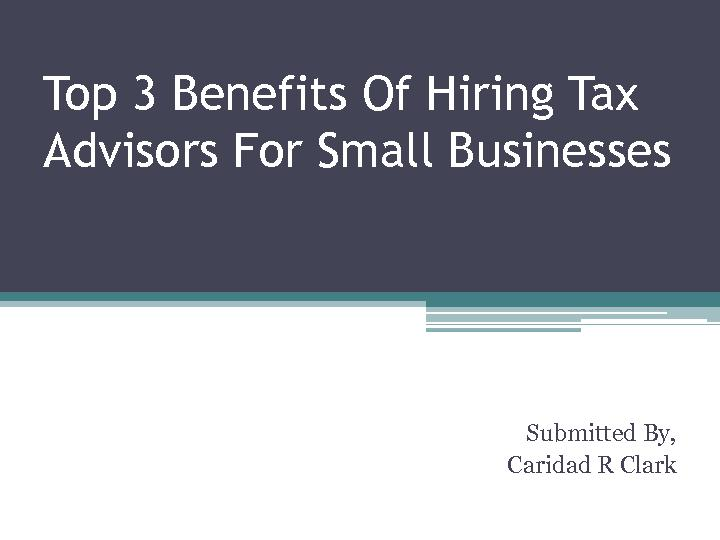 Top3 Benefits Of Hiring Tax Advisors For Small Businesses