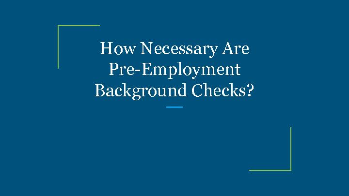 How Necessary Are Pre-Employment Background Checks?