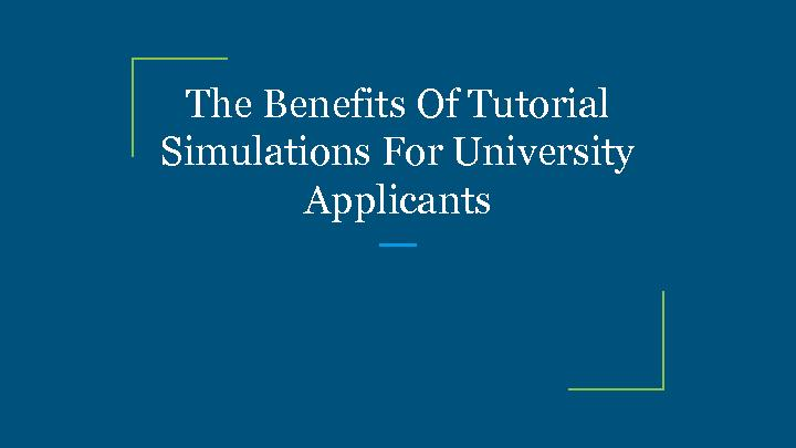 The Benefits Of Tutorial Simulations For University Applicants