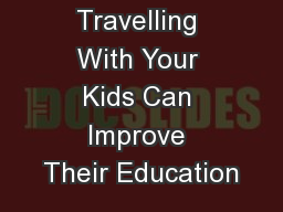 How Travelling With Your Kids Can Improve Their Education PowerPoint PPT Presentation
