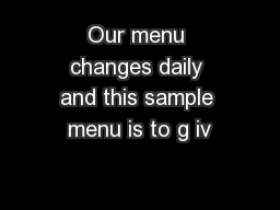 Our menu changes daily and this sample menu is to g iv