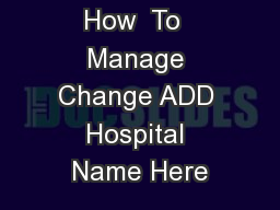 How  To  Manage Change ADD Hospital Name Here