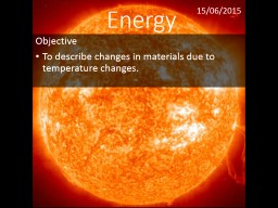 Energy Objective To  describe changes in materials due to temperature