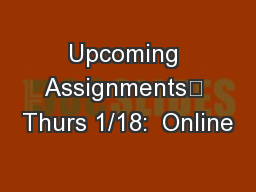 Upcoming Assignments	 Thurs 1/18:  Online