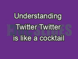 Understanding Twitter Twitter is like a cocktail