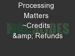 Processing Matters ~Credits & Refunds PowerPoint PPT Presentation