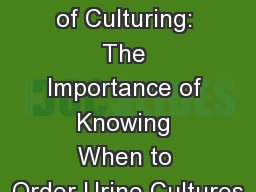 The Culture of Culturing: The Importance of Knowing When to Order Urine Cultures